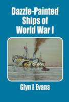 Dazzle-Painted Ships of World War I by Glyn L. Evans