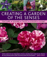 Creating a Garden of the Senses Simple Ways to Use Fragrance, Sound, Texture, Taste and Visual Drama in the Garden by Jenny Hendy