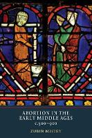 Abortion in the Early Middle Ages, c.500-900 by Zubin Mistry