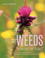 Weeds Friend or Foe? - An Illustrated Guide to Identifying, Taming and Using Weeds by Sally Roth, Anna Dourado