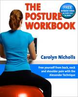 Posture Workbook Free Yourself From Back, Neck And Shoulder Pain With The Alexander Technique by Carolyn Nicholls