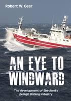 An Eye to Windward: The Development of Shetland's Pelagic Fishing Industry by Robert W. Gear