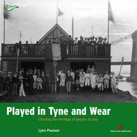 Played in Tyne and Wear Charting the Heritage of People at Play by Lynn Pearson