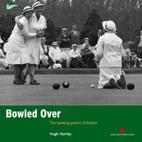 Bowled Over The bowling greens of Britain by Hugh Hornby