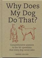 Why Does My Dog Do That? Comprehensive Answers to the 50 Questions That Every Dog Owner Asks by Sophie Collins, Janet Crosby