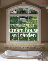 Create Your Dream House and Garden 52 Brilliant Little Ideas for Big Home Improvements by Lizzie O'Prey, Anna Marsden, Jem Cook
