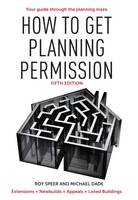 How to Get Planning Permission Newbuilds + Extensions + Conversions + Alterations + Appeals by Roy Speer, Michael Dade