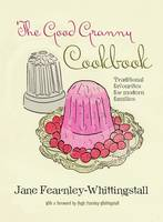 The Good Granny Cookbook Traditional Favourites for Modern Families by Jane Fearnley-Whittingstall