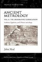 Ancient Metrology, Vol II The Geographic Correlation: Arabian, Egyptian, and Chinese Metrology by John Neal