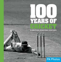 100 Years of Cricket A British Sporting Century by