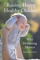 Raising Happy Healthy Children Why Mothering Matters by Sally Goddard Blythe