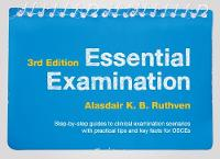 Essential Examination, third edition Step-by-step guides to clinical examination scenarios with practical tips and key facts for OSCEs by Alasdair K. B. Ruthven