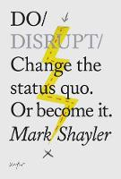 Do Disrupt Change the Status Quo or Become it by Mark Shayler