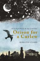 Orison for a Curlew In Search of a Bird on the Edge of Extinction by Horatio Clare