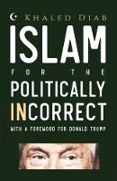 Islam for the Politically Incorrect With a Foreword for Donald Trump by Khaled Diab