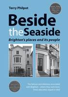 Beside the Seaside Brighton's Places and its People by Terry Philpot