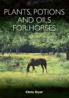 Plants, Potions and Oils for Horses by Chris Dyer