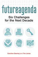 Future Agenda Six Challenges for the Next Decade by Tim Jones, Caroline Dewing
