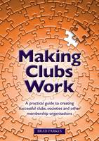 Making Clubs Work A Practical Guide to Creating Successful Clubs, Societies and Other Membership Organisations by Brad Parkes