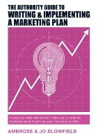 The Authority Guide to Writing & Implementing a Marketing Plan A step-by-step manual to make you a smarter marketer and maximise your business profits by Ambrose Blowfield, Jo Blowfield