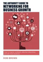 The Authority Guide to Networking for Business Growth How to master confident, effective networking and win more business by Rob Brown