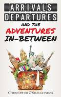 Arrivals, Departures and the Adventures in-Between by Christopher O'Shaughnessy