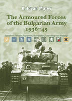 The Armoured Forces of the Bulgarian Army 1936-45 Operations, Vehicles, Equipment, Organisation, Camouflage & Markings by Kaloyan Matev