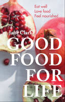 Cover for Good Food for Life Eat Well - Love Food - Feel Nourished by Jane Clarke