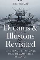 Dreams and Illusions Of Dreams That Make Us and Dreams That Break Us by P. R. Brown