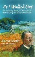 As I Walked Out Sabine Baring-Gould and the Search for the Folk Songs of Devon and Cornwall by Martin Graebe, Steve Roud