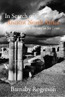 In Search of Ancient North Africa A History in Six Lives by Barnaby Rogerson