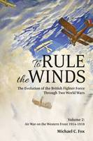 To Rule the Winds Air War on the Western Front 1914-1918 The Evolution of the British Fighter Force Through Two World Wars by Michael C. Fox
