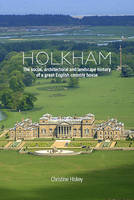 Holkham The Social, Architectural and Landscape History of a Great English Country House by Christine Hiskey