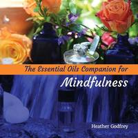 The Essential Oils Companion for Mindfullness by Heather Godfrey