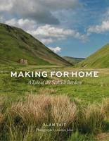 Making for Home A Tale of the Scottish Borders by Alan Tait, Andrea Jones