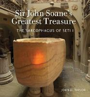 Sir John Soane's Greatest Treasure The Sarcophagus of Seti I by John H. Taylor, Helen Dorey