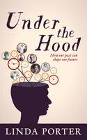 Under the Hood How Our Past Can Shape Our Future by Linda Porter