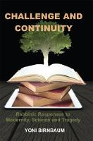 Challenge and Continuity Rabbinic Responses to Modernity, Science and Tragedy by Yoni Birnbaum