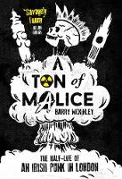 A Ton of Malice The Half-Life of an Irish Punk in London by Barry Mckinley