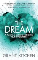 The Dream A Practical Guide to Achieving Your Life's Purpose by