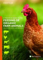 A Practical Guide to the Feeding of Organic Farm Animals Pigs, Poultry, Cattle, Sheep and Goats by Robert Blair
