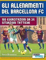 Gli Allenamenti del Barcellona FC - 160 Esercitazioni Da 34 Situazioni Tattiche by Terzis Athanasios