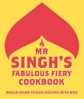 Mr Singh's Fabulous Fiery Cookbook: Anglo-Asian Fusion Recipes with Bite by Mr Singh's