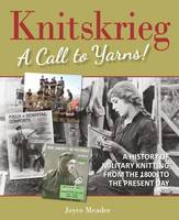 Knitskrieg: A Call to Yarns! A History of Military Knitting from 1800's to Present by Joyce Meader