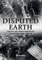 Disputed Earth Geology and Trench Warfare on the Western Front 1914-18 by Peter Doyle
