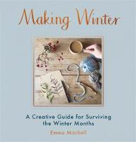 Making Winter A Creative Guide for Surviving the Winter Months by Emma Mitchell