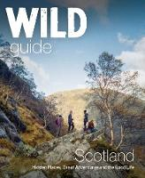 Wild Guide Scotland Hidden Places, Great Adventures & the Good Life by Kimberley Grant, David Cooper, Richard Gaston