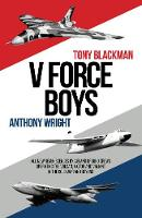 V Force Boys All New Reminiscences by Air and Ground Crews Associated with the V Force Aircraft Defending the UK in the Cold War by Tony Blackman, Anthony Wright