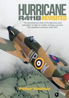 Hurricane R4118 Revisited The Extraordinary Story of the Discovery and Restoration to Flight of a Battle of Britain Survivor: the Adventure Continues 2005-2017 by Peter Vacher
