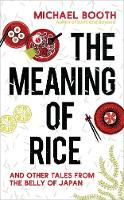 The Meaning of Rice And Other Tales from the Belly of Japan by Michael Booth